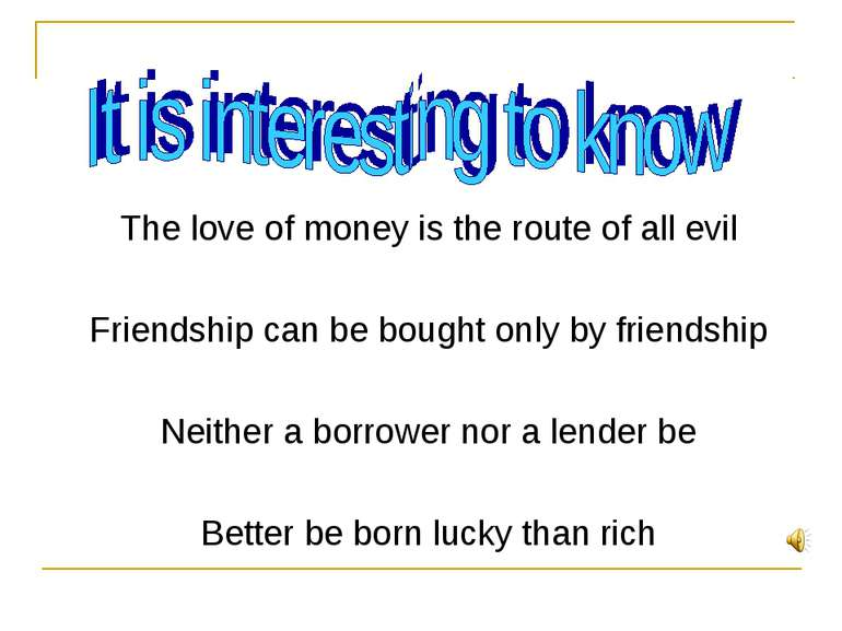 The love of money is the route of all evil Friendship can be bought only by f...