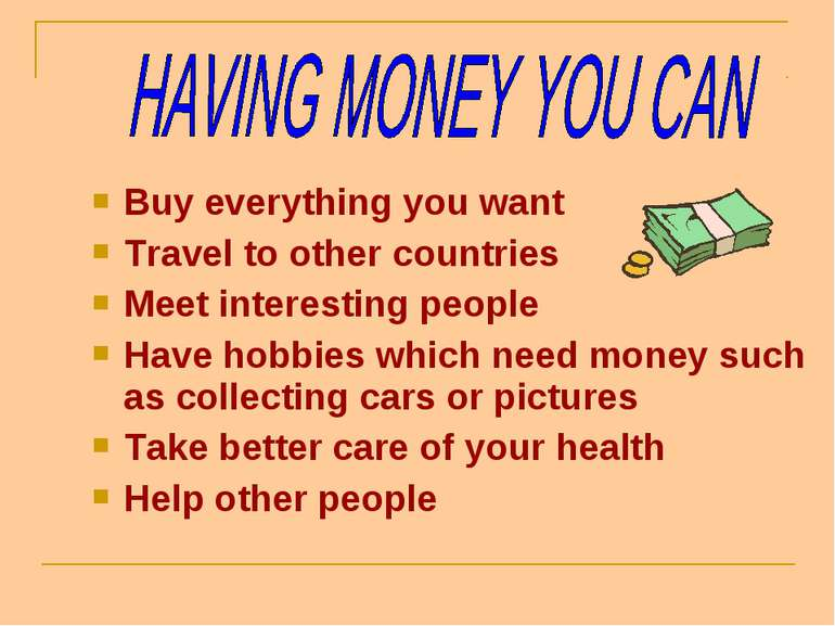 Buy everything you want Travel to other countries Meet interesting people Hav...