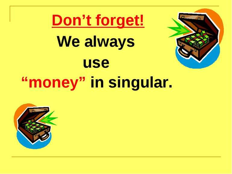 "Don't forget! We always use ""money"" in singular."