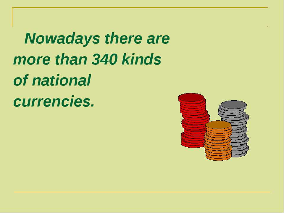 Nowadays there are more than 340 kinds of national currencies.