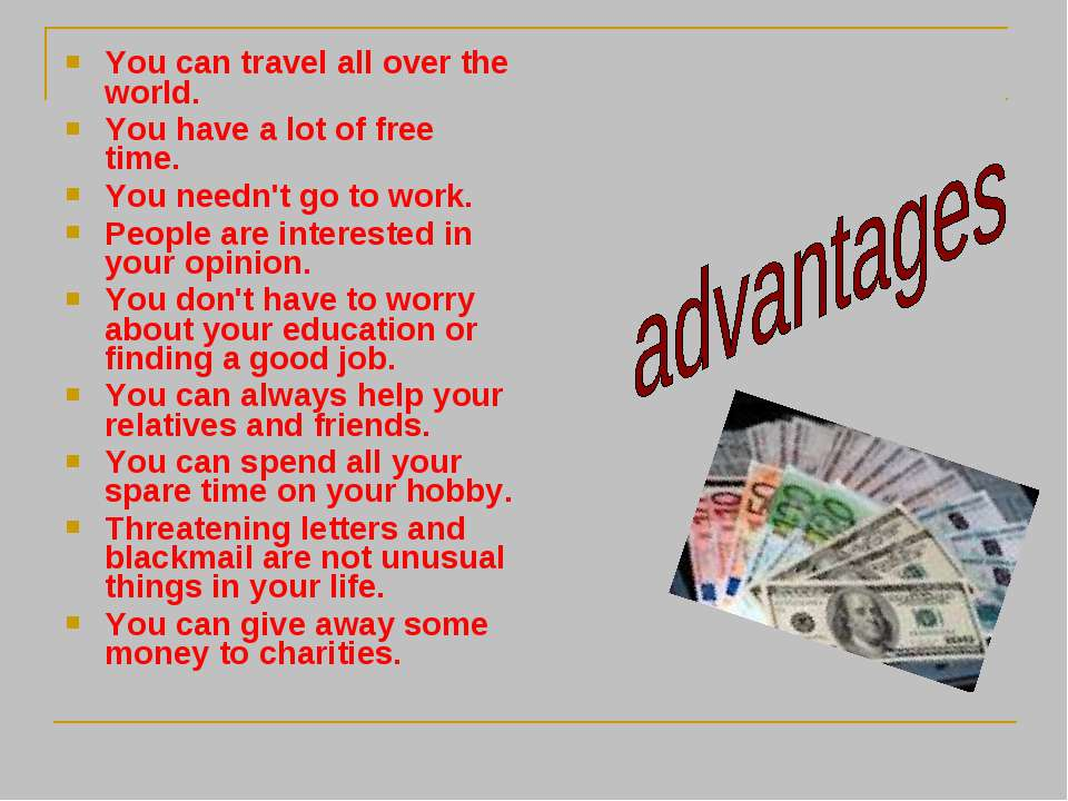 You can travel all over the world. You have a lot of free time. You needn't g...