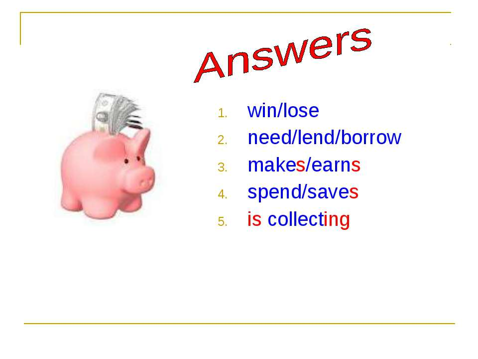 win/lose need/lend/borrow makes/earns spend/saves is collecting