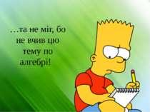 …та не міг, бо не вчив цю тему по алгебрі!