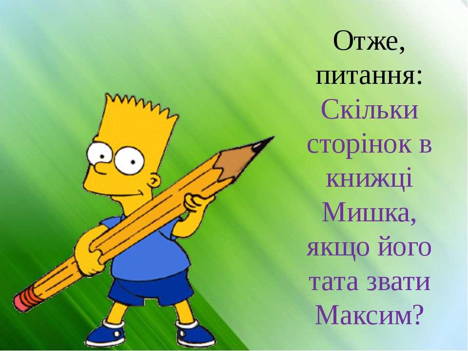 Отже, питання: Скільки сторінок в книжці Мишка, якщо його тата звати Максим?