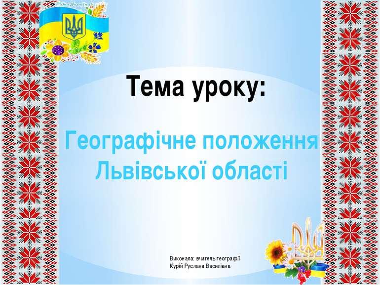 Тема уроку: Географічне положення Львівської області Виконала: вчитель геогра...