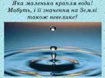 Яка маленька крапля води! Мабуть, і її значення на Землі також невелике?