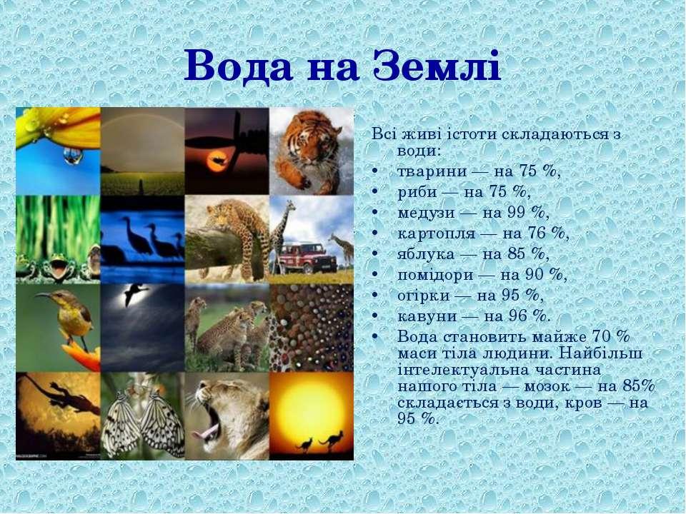 Вода на Землі Всі живі істоти складаються з води: тварини — на 75%, риби — н...