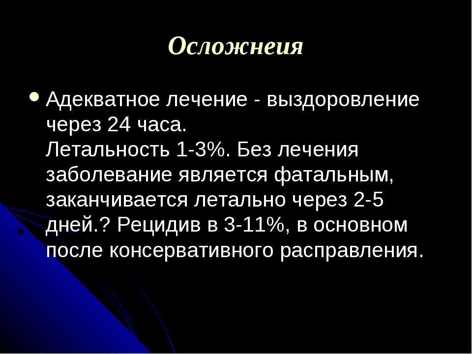 Осложнеия Адекватное лечение - выздоровление через 24 часа. Летальность 1-3%....