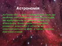Астрономія Астроно мія— одна з найдавніших наук, що включає спостереження і п...