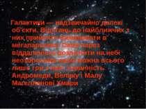 Галактики — надзвичайно далекі об'єкти. Відстань до найближчих з них прийнято...