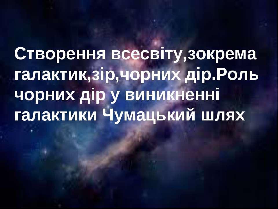 Створення всесвіту,зокрема галактик,зір,чорних дір.Роль чорних дір у виникнен...
