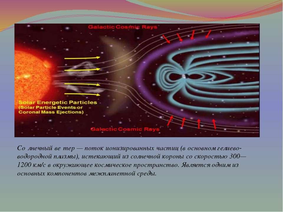 З лнечный ві тер - потік іонізованих частинок (в основному гелієво-водневої п...