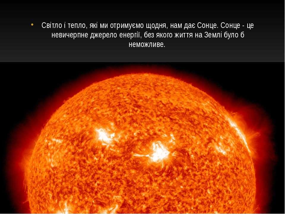 Світло і тепло, які ми отримуємо щодня, нам дає Сонце. Сонце - це невичерпне ...