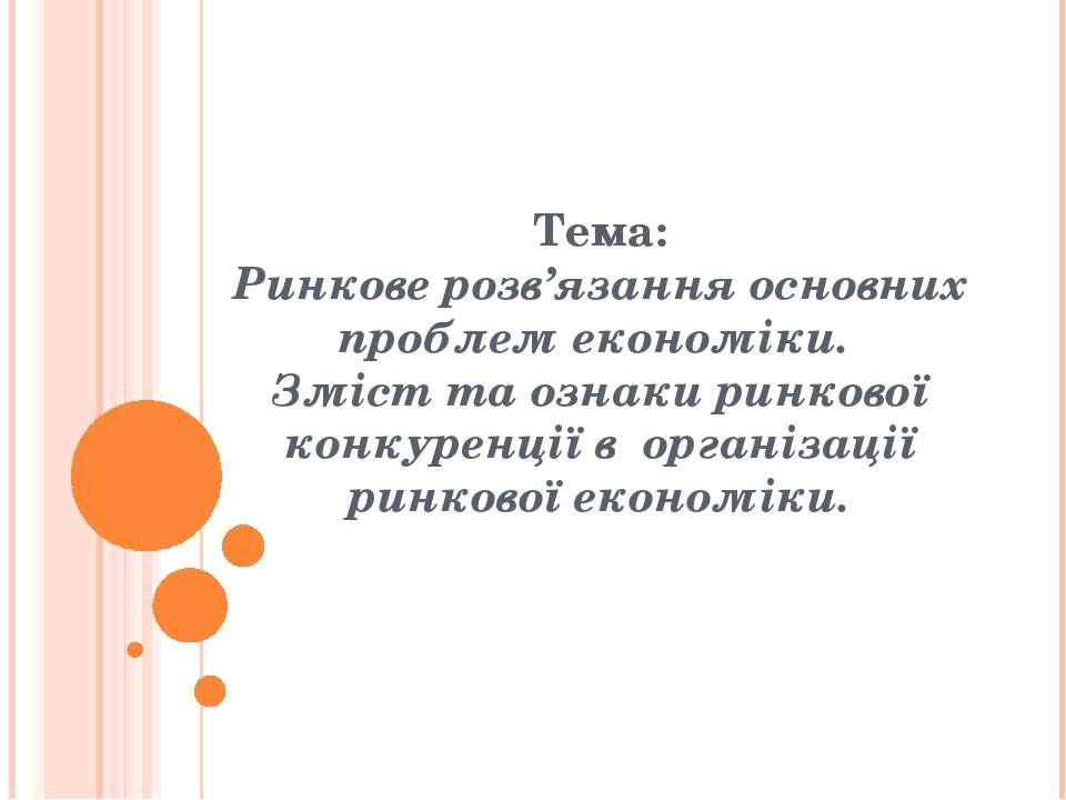 Тема: Ринкове розв'язання основних проблем економіки. Зміст та ознаки ринково...