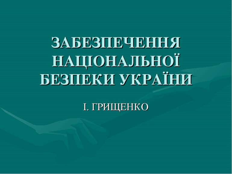 ЗАБЕЗПЕЧЕННЯ НАЦІОНАЛЬНОЇ БЕЗПЕКИ УКРАЇНИ І. ГРИЩЕНКО