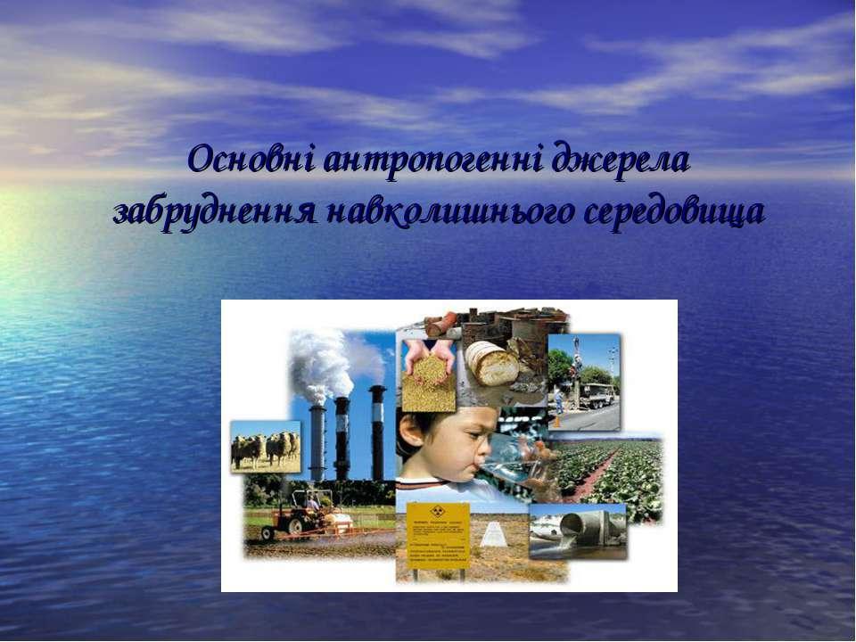 Основні антропогенні джерела забруднення навколишнього середовища