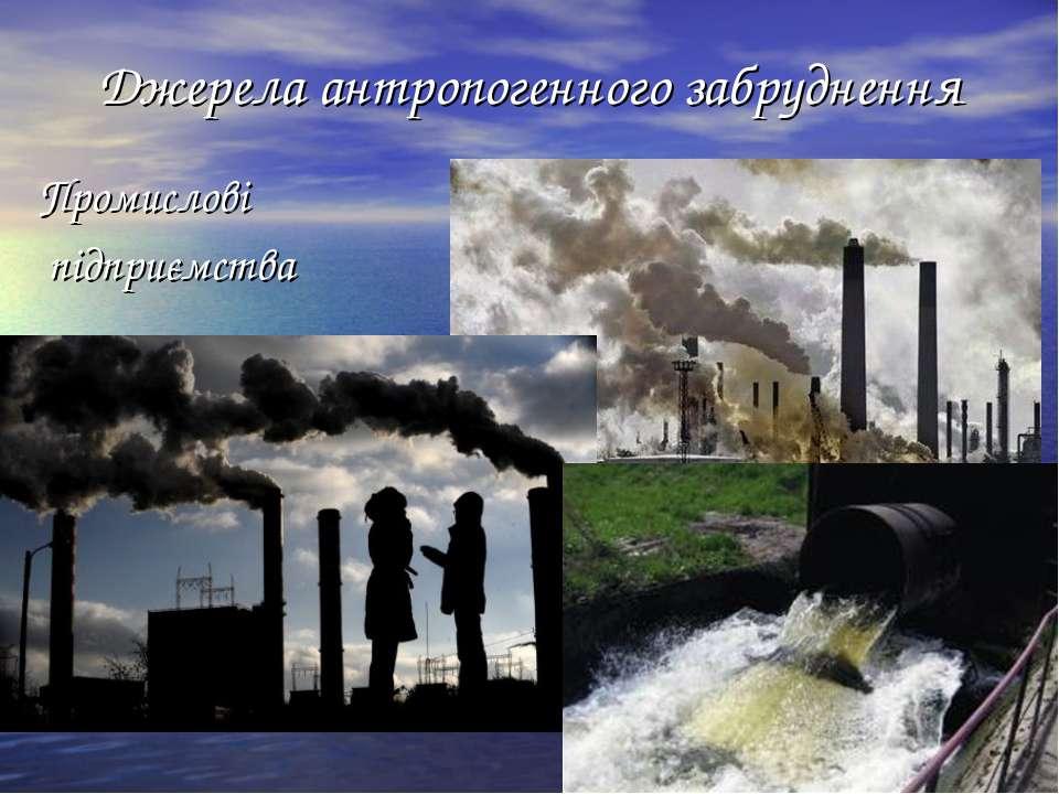 Джерела антропогенного забруднення Промислові підприємства