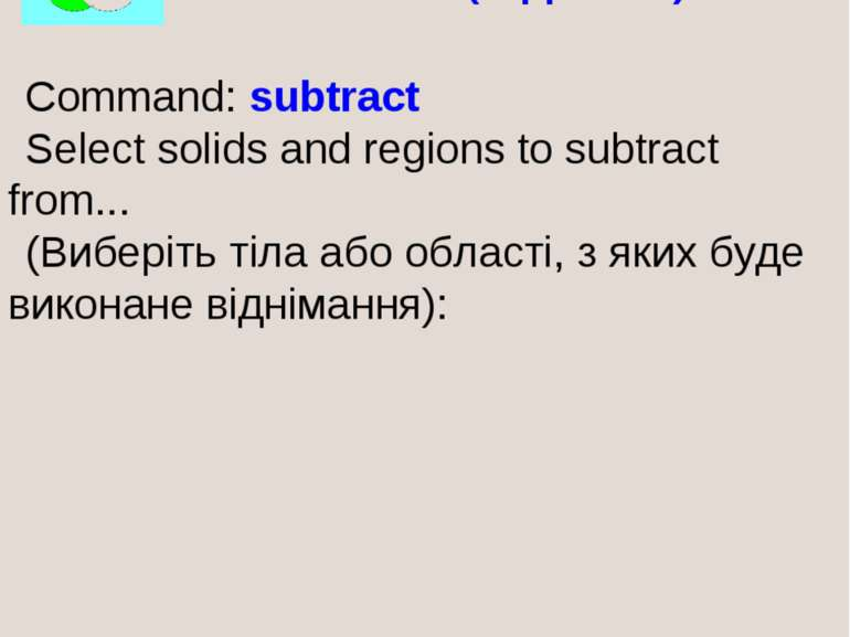SUBTRACT (ВІДНЯТИ) Command: subtract Select solids and regions to subtract fr...