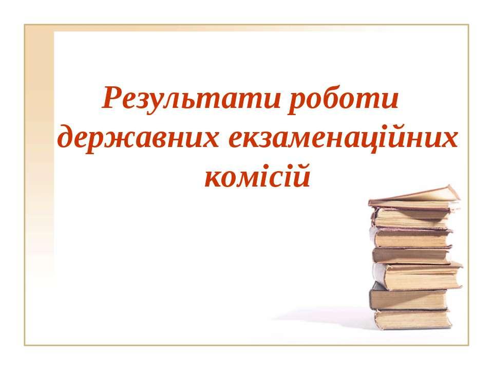 Результати роботи державних екзаменаційних комісій