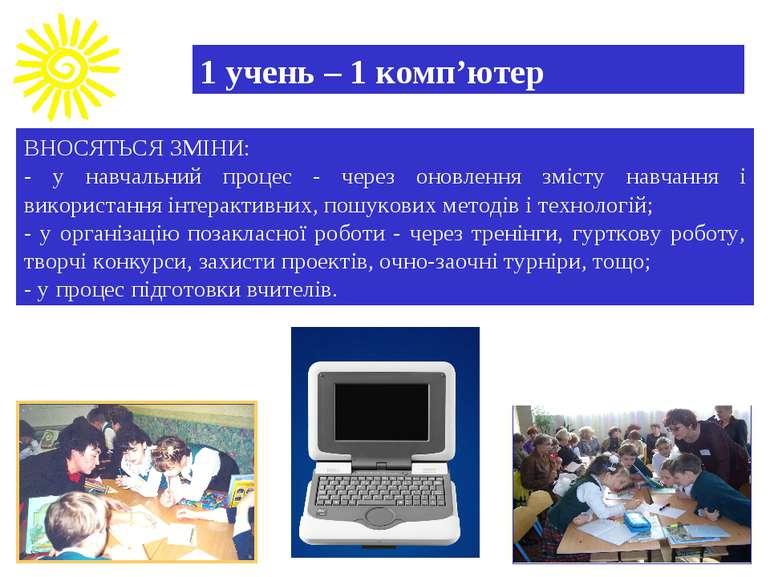 1 учень – 1 комп'ютер ВНОСЯТЬСЯ ЗМІНИ: - у навчальний процес - через оновленн...
