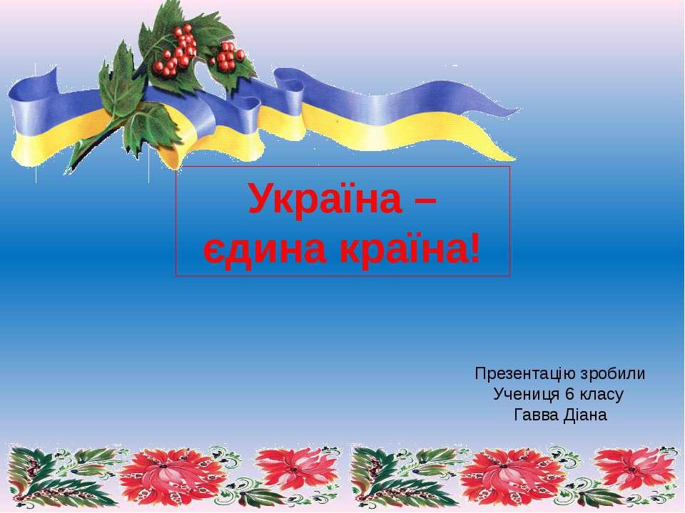 Україна – єдина країна! Презентацію зробили Учениця 6 класу Гавва Діана