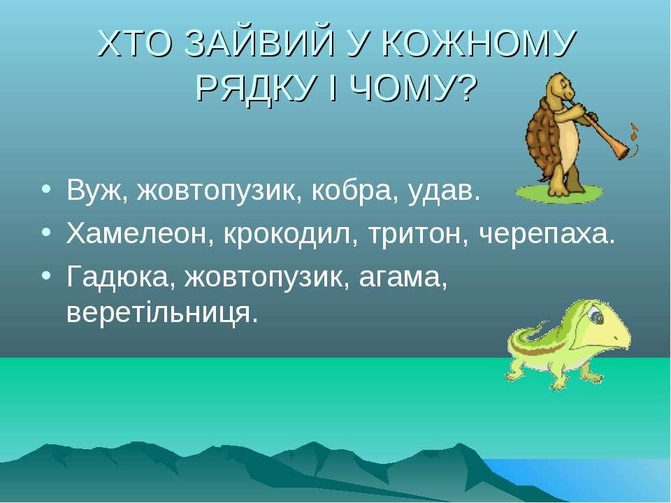 ХТО ЗАЙВИЙ У КОЖНОМУ РЯДКУ І ЧОМУ? Вуж, жовтопузик, кобра, удав. Хамелеон, кр...