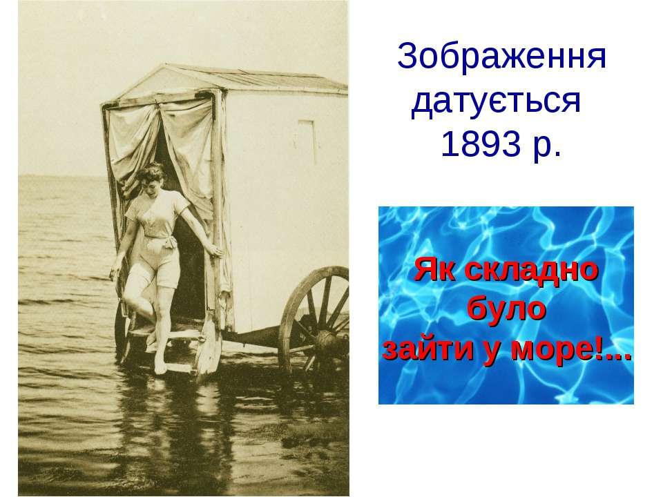 Зображення датується 1893 р. Як складно було зайти у море!...