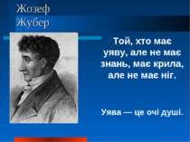 Жозеф Жубер Той, хто має уяву, але не має знань, має крила, але не має ніг. У...