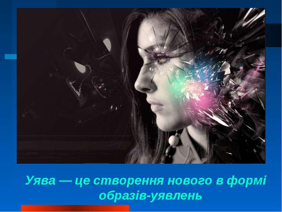 Уява — це створення нового в формі образів-уявлень