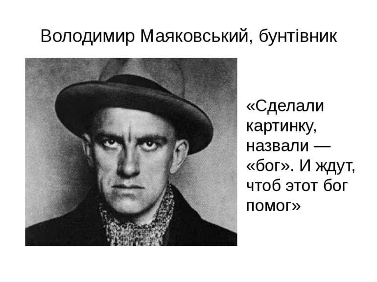 Володимир Маяковський, бунтівник «Сделали картинку, назвали — «бог». И ждут, ...