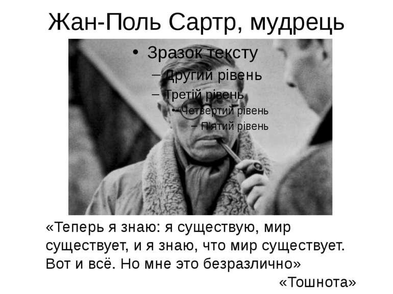 Жан-Поль Сартр, мудрець «Теперь я знаю: я существую, мир существует, и я знаю...