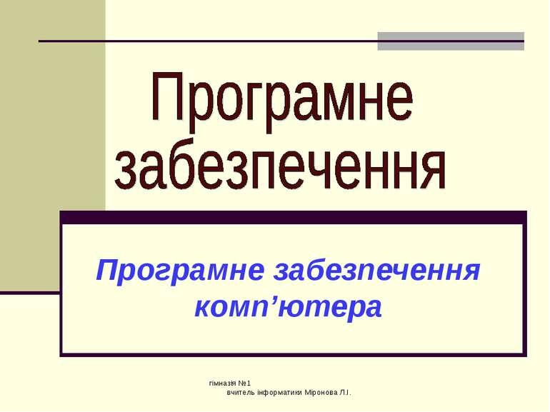 Програмне забезпечення комп'ютера гімназія №1 вчитель інформатики Міронова Л....
