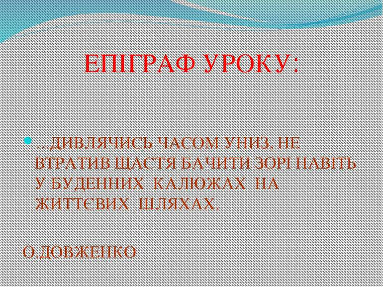 ЕПІГРАФ УРОКУ: …ДИВЛЯЧИСЬ ЧАСОМ УНИЗ, НЕ ВТРАТИВ ЩАСТЯ БАЧИТИ ЗОРІ НАВІТЬ У Б...