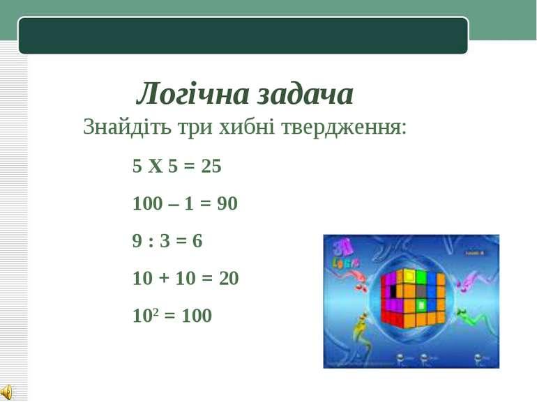 Логічна задача Знайдіть три хибні твердження: 5 Х 5 = 25 100 – 1 = 90 9 : 3 =...