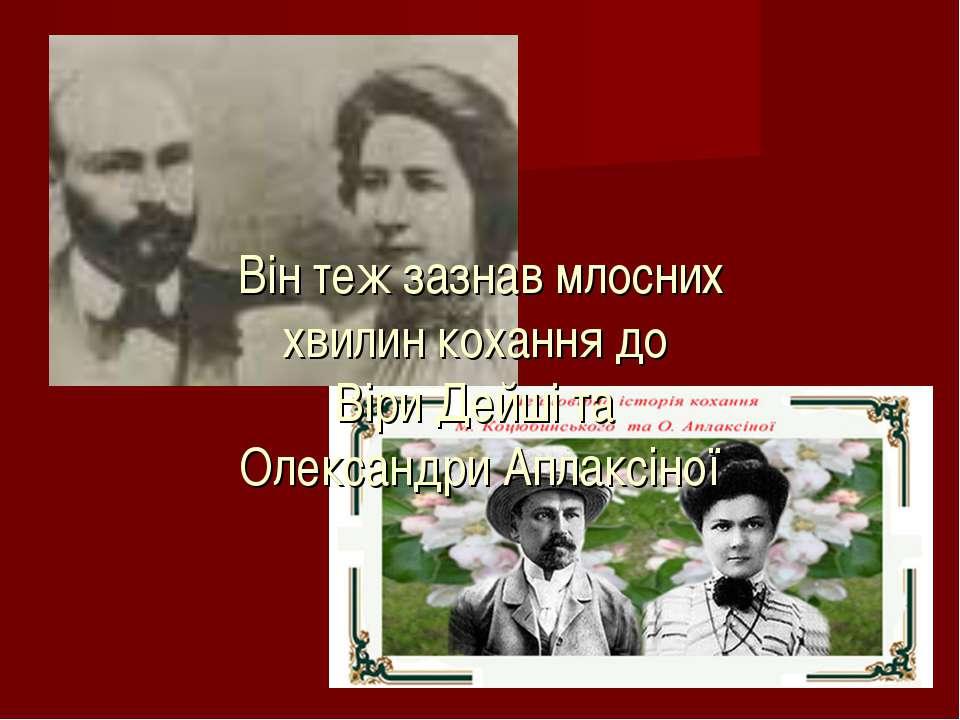 Він теж зазнав млосних хвилин кохання до Віри Дейші та Олександри Аплаксіної