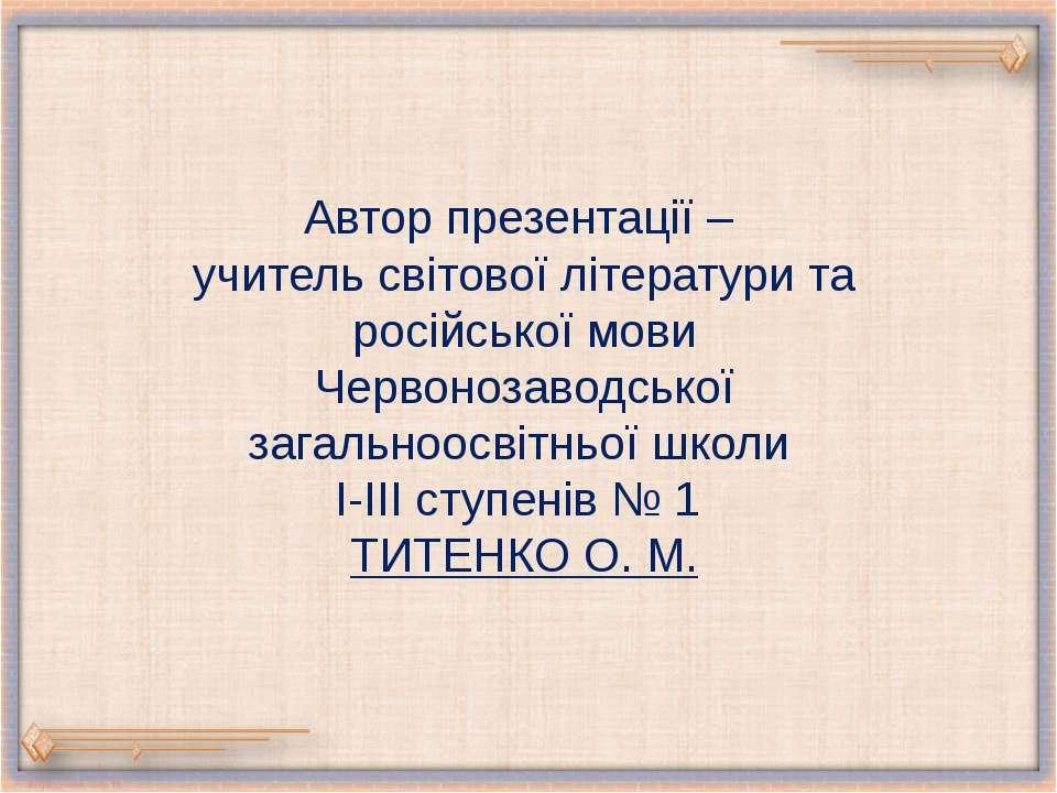 Автор презентації – учитель світової літератури та російської мови Червонозав...