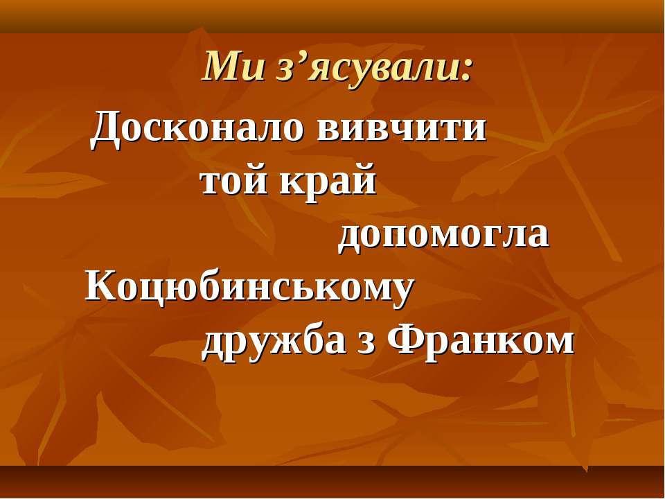 Ми з'ясували: Досконало вивчити той край допомогла Коцюбинському дружба з Фра...