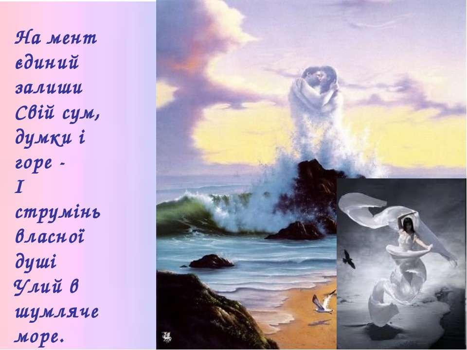 На мент єдиний залиши Свій сум, думки і горе - І струмінь власної душі Улий в...