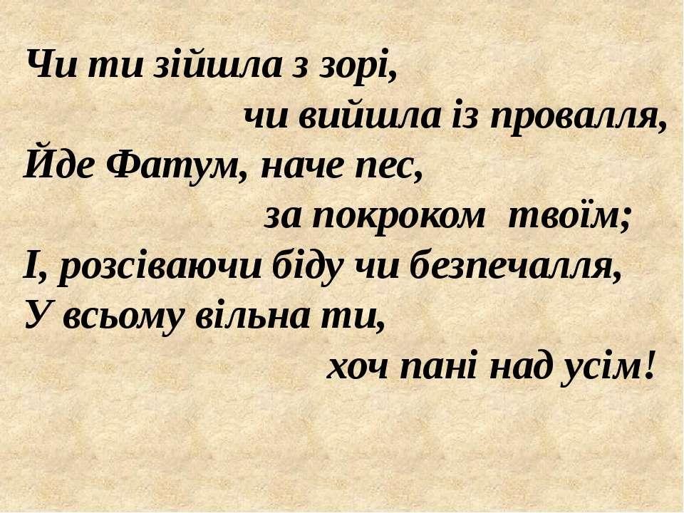 Чи ти зійшла з зорі, чи вийшла із провалля, Йде Фатум, наче пес, за покроком ...