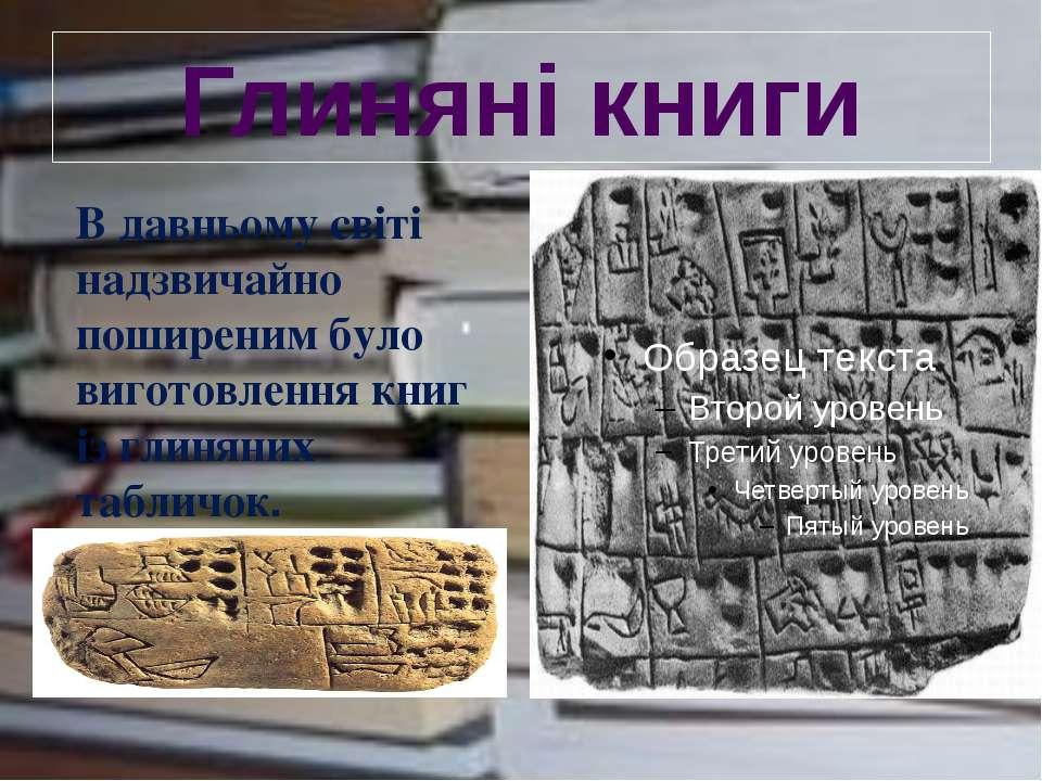 Глиняні книги В давньому світі надзвичайно поширеним було виготовлення книг і...