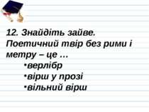 12. Знайдіть зайве. Поетичний твір без рими і метру – це … верлібр вірш у про...