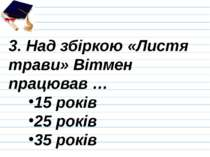 3. Над збіркою «Листя трави» Вітмен працював … 15 років 25 років 35 років