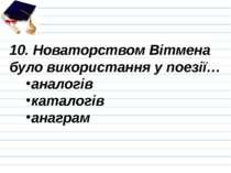 10. Новаторством Вітмена було використання у поезії… аналогів каталогів анаграм