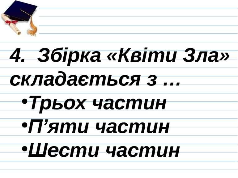 4. Збірка «Квіти Зла» складається з … Трьох частин П'яти частин Шести частин