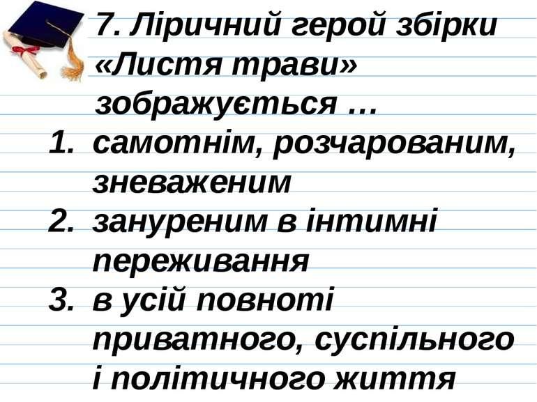 7. Ліричний герой збірки «Листя трави» зображується … самотнім, розчарованим,...