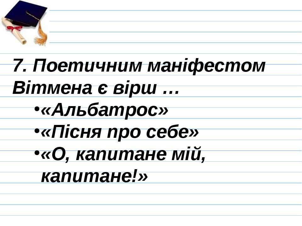 7. Поетичним маніфестом Вітмена є вірш … «Альбатрос» «Пісня про себе» «О, кап...
