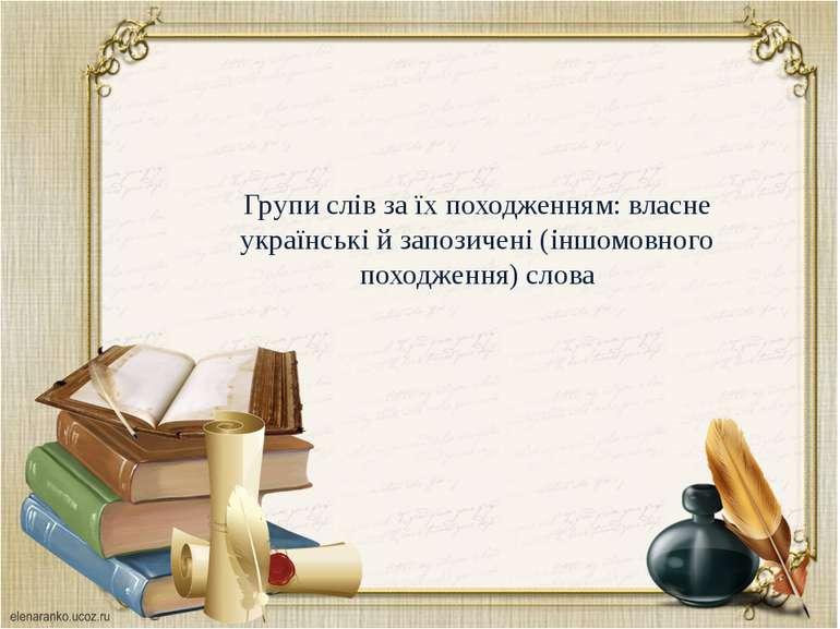 Групи слів за їх походженням: власне українські й запозичені (іншомовного пох...