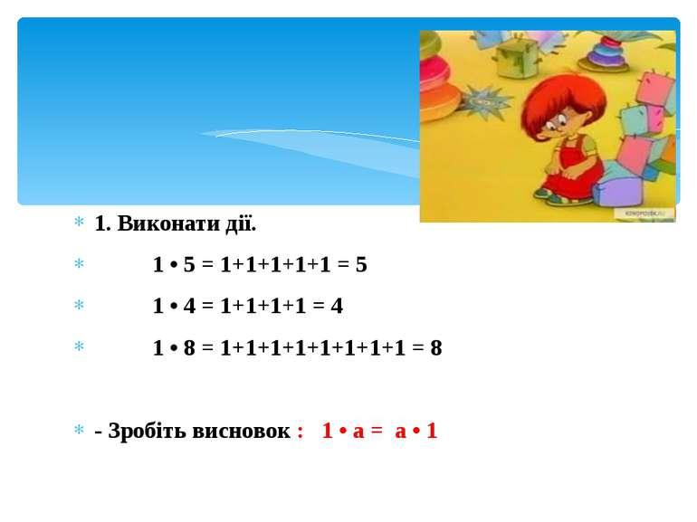 1. Виконати дії. 1 • 5 = 1+1+1+1+1 = 5 1 • 4 = 1+1+1+1 = 4 1 • 8 = 1+1+1+1+1+...