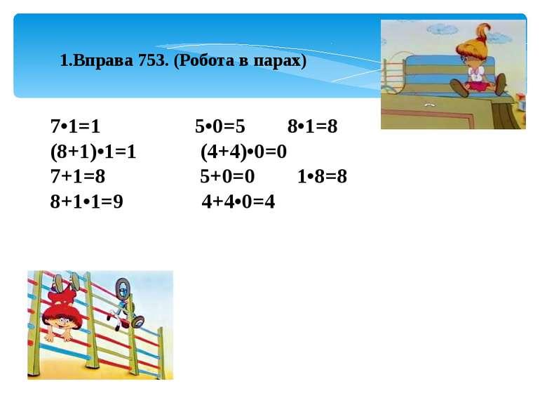 1.Вправа 753. (Робота в парах) 7•1=1 5•0=5 8•1=8 (8+1)•1=1 (4+4)•0=0 7+1=8 5+...