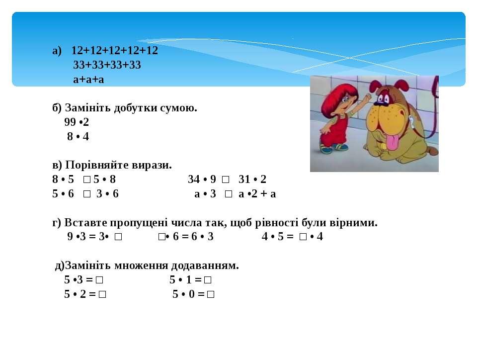а) 12+12+12+12+12 33+33+33+33 а+а+а б) Замініть добутки сумою. 99 •2 8 • 4 в)...